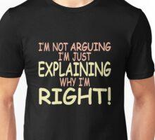 I'm not arguing I'm just explaining why I'm right! Unisex T-Shirt