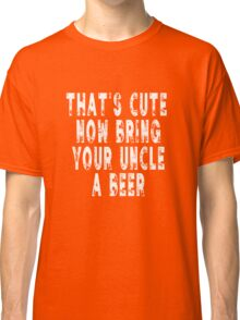 That's Cute Now Go Get Uncle A Beer Funny Quote Gift Classic T-Shirt