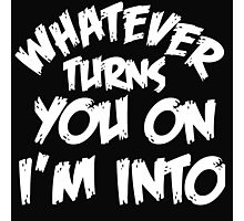 WHATEVER TURNS YOU ON I'M INTO (WHITE) Photographic Print