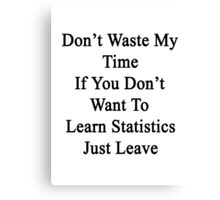 Don't Waste My Time If You Don't Want To Learn Statistics Just Leave  Canvas Print
