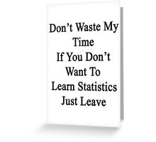 Don't Waste My Time If You Don't Want To Learn Statistics Just Leave  Greeting Card
