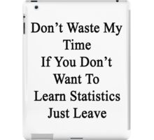 Don't Waste My Time If You Don't Want To Learn Statistics Just Leave  iPad Case/Skin