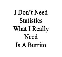 I Don't Need Statistics What I Really Need Is A Burrito  Photographic Print