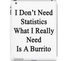 I Don't Need Statistics What I Really Need Is A Burrito  iPad Case/Skin