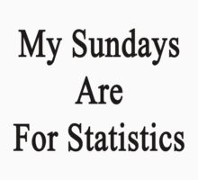 My Sundays Are For Statistics  by supernova23