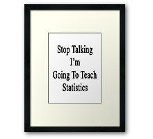 Stop Talking I'm Going To Teach Statistics  Framed Print