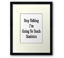Stop Talking I'm Going To Teach Statistics  Framed Print