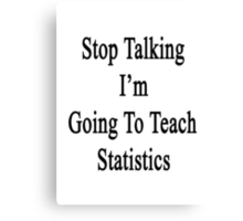 Stop Talking I'm Going To Teach Statistics  Canvas Print