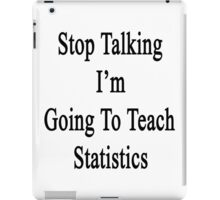Stop Talking I'm Going To Teach Statistics  iPad Case/Skin