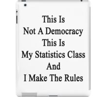 This Is Not A Democracy This Is My Statistics Class And I Make The Rules  iPad Case/Skin