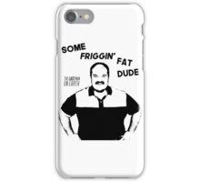 Some Friggin Fat Dude iPhone Case/Skin