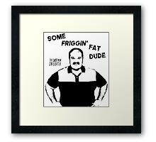 Some Friggin Fat Dude Framed Print