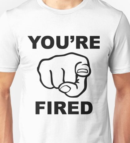 Youre Fired Unisex T-Shirt
