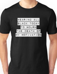 Wearing all black today to mourn the death of my motivation Unisex T-Shirt