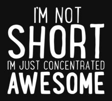 I'm Not SHORT - I'm Just Concentrated AWESOME T Shirt by wordsonashirt