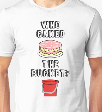 Who Caked the Bucket? Unisex T-Shirt