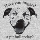 Have you hugged a Pit Bull today? by Kristina Gale