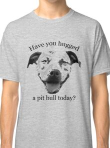 Have you hugged a Pit Bull today? Classic T-Shirt