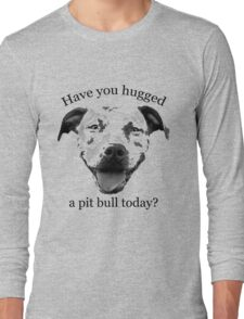 Have you hugged a Pit Bull today? Long Sleeve T-Shirt