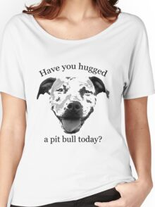 Have you hugged a Pit Bull today? Women's Relaxed Fit T-Shirt