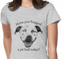 Have you hugged a Pit Bull today? Womens Fitted T-Shirt