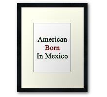 American Born In Mexico Framed Print