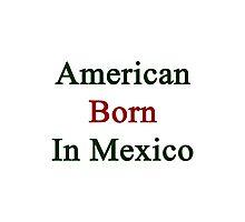 American Born In Mexico Photographic Print