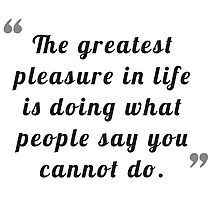 The greatest pleasure in life is doing what people say you cannot do. Photographic Print
