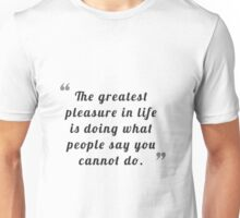 The greatest pleasure in life is doing what people say you cannot do. Unisex T-Shirt