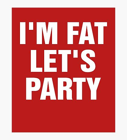 I'm Fat Let's Party Photographic Print