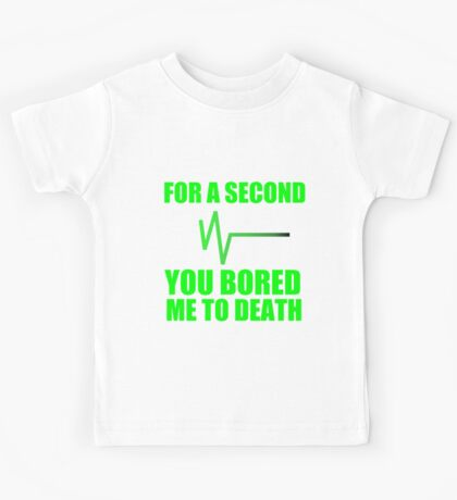FOR A SECOND YOU BORED ME TO DEATH Kids Tee