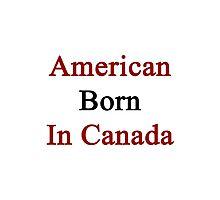 American Born In Canada  Photographic Print