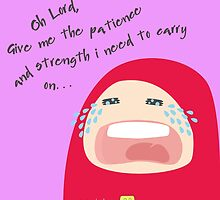 Oh Lord! Give me patience and strength I need to carry on... by SpreadSaIam