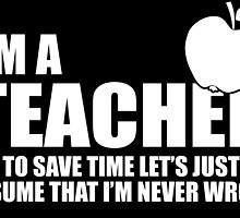 I'M A TEACHER TO SAVE TIMA LET'S JUST ASSUME THAT I'M NEVER WRONG by inkedcreatively