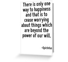 There is only one way to happiness and that is to cease worrying about things which are beyond the power of our will. Greeting Card