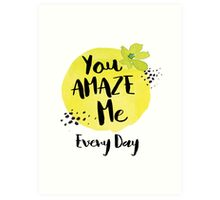 You Amaze Me Every Day Art Print