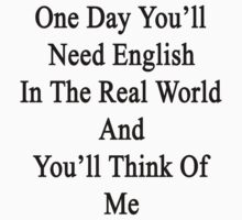 One Day You'll Need English In The Real World And You'll Think Of Me  by supernova23