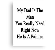 My Dad Is The Man You Really Need Right Now He's A Painter  Canvas Print