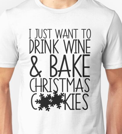 I Just Want To Drink Wine And Bake Christmas Cookies Unisex T-Shirt