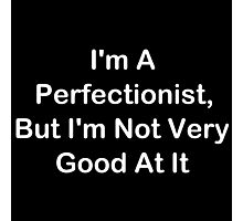 I'm A Perfectionist, But I'm Not Very Good At It Photographic Print