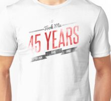 It Took Me 45 Years To Look This Good Unisex T-Shirt
