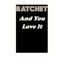 Ratchet And You Love It Art Print