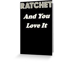 Ratchet And You Love It Greeting Card