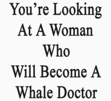 You're Looking At A Woman Who Will Become A Whale Doctor  by supernova23