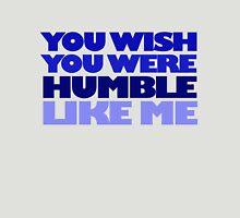 You wish you were humble like me Unisex T-Shirt