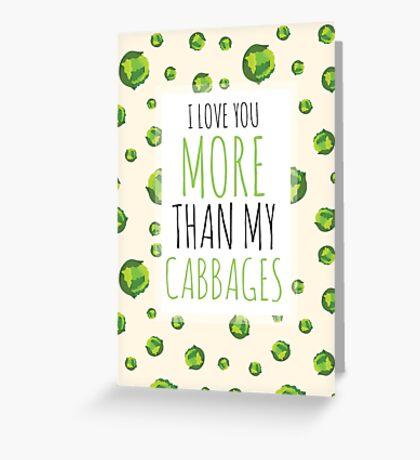 I love you more than my CABBAGES! Greeting Card