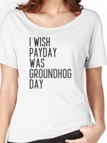 I wish payday was groundhog day Women's Relaxed Fit T-Shirt