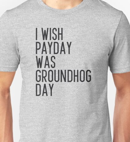 I wish payday was groundhog day Unisex T-Shirt