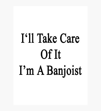 I'll Take Care Of It I'm A Banjoist  Photographic Print