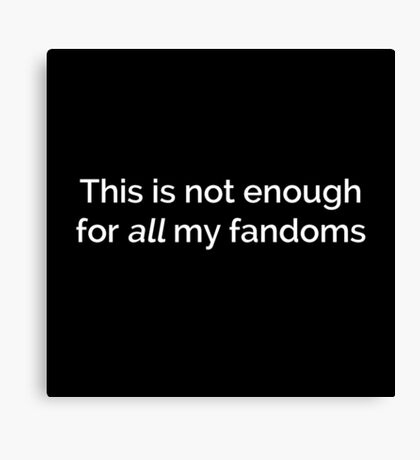 This is not enough for all my fandoms Canvas Print